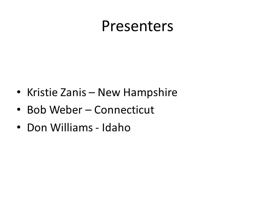 Presenters Kristie Zanis – New Hampshire Bob Weber – Connecticut Don Williams - Idaho