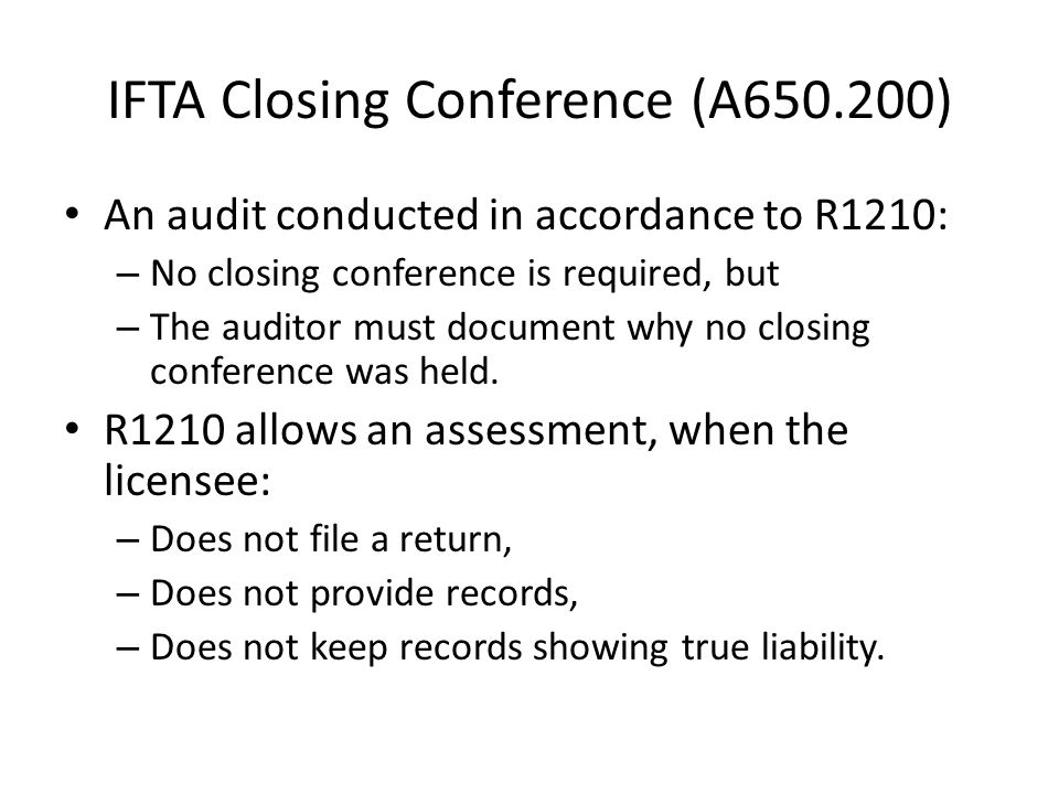 IFTA Closing Conference (A650.200) An audit conducted in accordance to R1210: – No closing conference is required, but – The auditor must document why no closing conference was held.