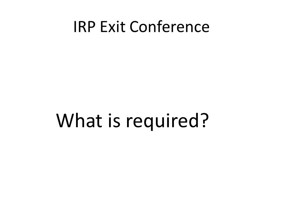 IRP Exit Conference (APM 404) An exit conference should be held to: – Review identified, documented audit issues, – Preliminary findings.