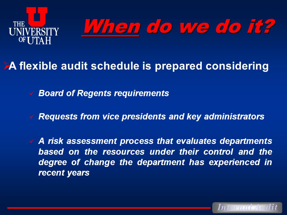 Internal Audit When do we do it? Board of Regents requirements Requests from vice presidents and key administrators A risk assessment process that eva