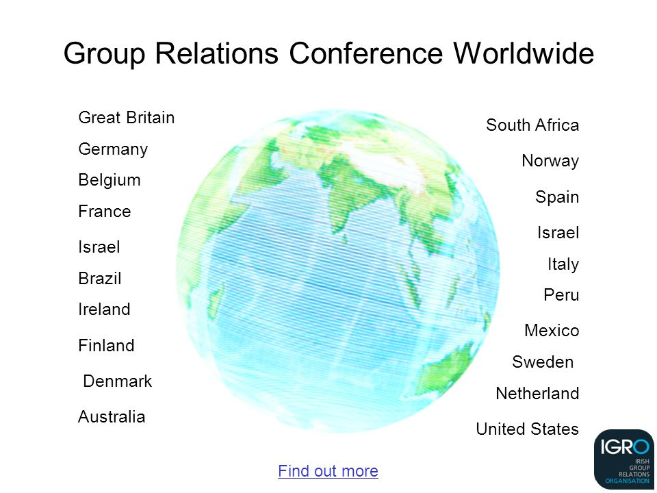 Group Relations Conference Worldwide Great Britain Germany Belgium France Israel Brazil Ireland Finland Denmark Australia South Africa Norway Spain Israel Italy Peru Mexico Sweden Netherland United States Find out more