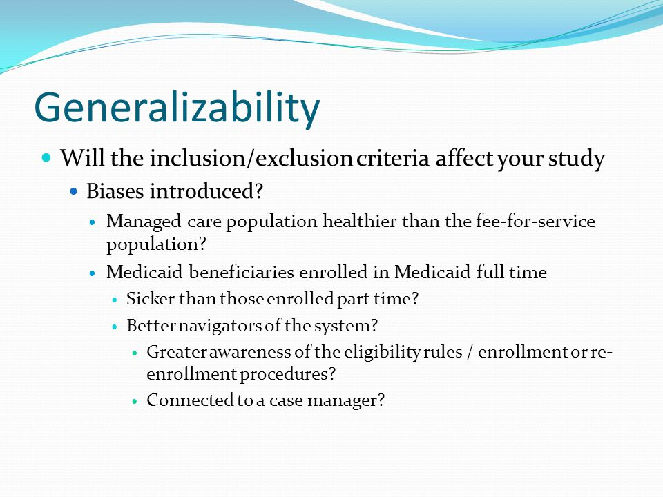 Generalizability Will the inclusion/exclusion criteria affect your study Biases introduced? Managed care population healthier than the fee-for-service