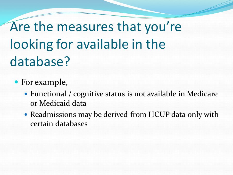 Are the measures that you're looking for available in the database? For example, Functional / cognitive status is not available in Medicare or Medicai