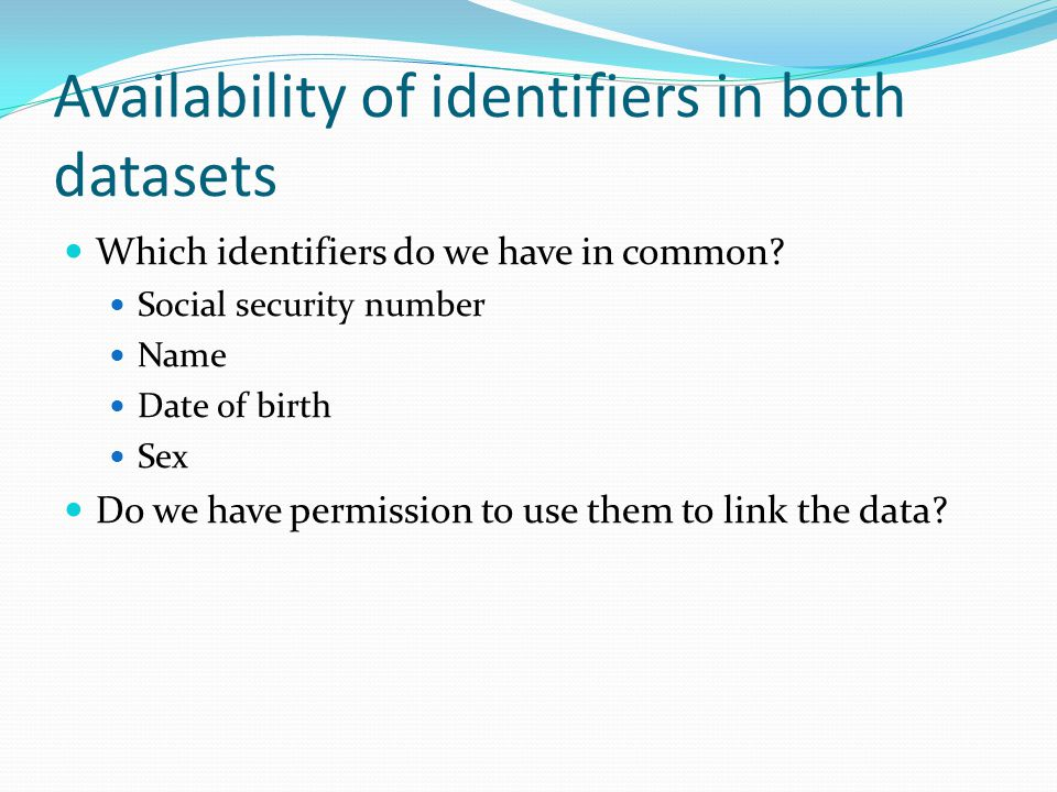 Availability of identifiers in both datasets Which identifiers do we have in common? Social security number Name Date of birth Sex Do we have permissi