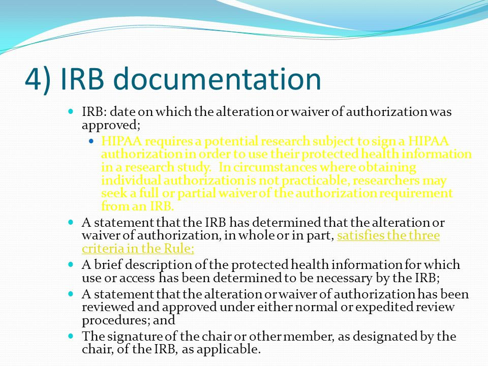 4) IRB documentation IRB: date on which the alteration or waiver of authorization was approved; HIPAA requires a potential research subject to sign a HIPAA authorization in order to use their protected health information in a research study.