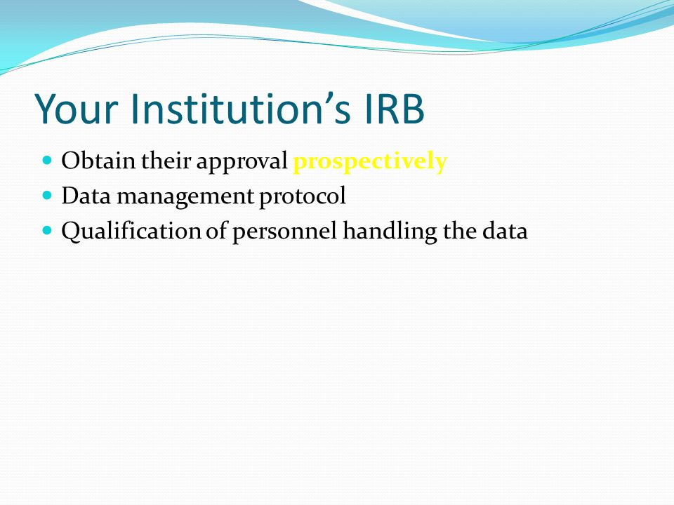 Your Institution's IRB Obtain their approval prospectively Data management protocol Qualification of personnel handling the data