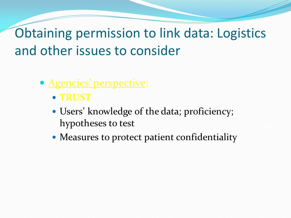 Obtaining permission to link data: Logistics and other issues to consider Agencies' perspective: TRUST Users' knowledge of the data; proficiency; hypotheses to test Measures to protect patient confidentiality