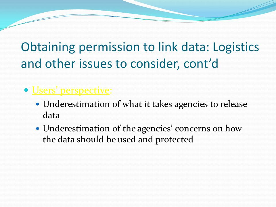 Obtaining permission to link data: Logistics and other issues to consider, cont'd Users' perspective: Underestimation of what it takes agencies to release data Underestimation of the agencies' concerns on how the data should be used and protected