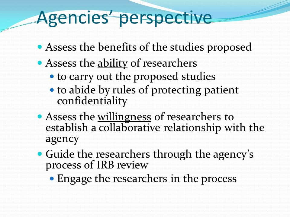 Agencies' perspective Assess the benefits of the studies proposed Assess the ability of researchers to carry out the proposed studies to abide by rules of protecting patient confidentiality Assess the willingness of researchers to establish a collaborative relationship with the agency Guide the researchers through the agency's process of IRB review Engage the researchers in the process