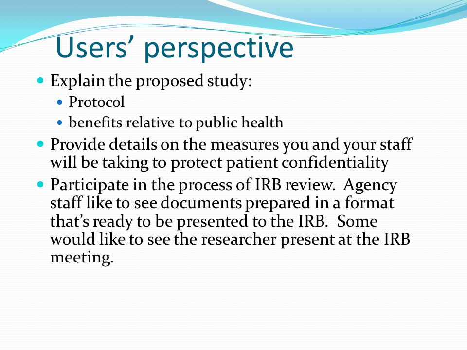 Users' perspective Explain the proposed study: Protocol benefits relative to public health Provide details on the measures you and your staff will be taking to protect patient confidentiality Participate in the process of IRB review.