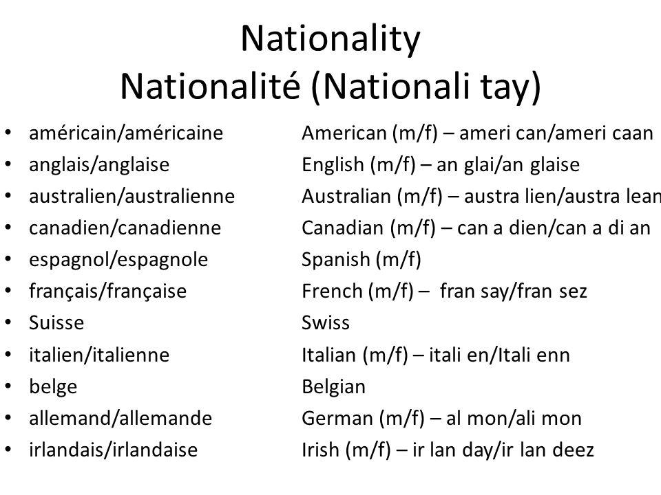 Nationality Nationalité (Nationali tay) américain/américaineAmerican (m/f) – ameri can/ameri caan anglais/anglaiseEnglish (m/f) – an glai/an glaise australien/australienneAustralian (m/f) – austra lien/austra lean canadien/canadienneCanadian (m/f) – can a dien/can a di an espagnol/espagnoleSpanish (m/f) français/françaiseFrench (m/f) – fran say/fran sez SuisseSwiss italien/italienneItalian (m/f) – itali en/Itali enn belgeBelgian allemand/allemandeGerman (m/f) – al mon/ali mon irlandais/irlandaiseIrish (m/f) – ir lan day/ir lan deez