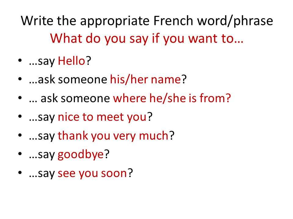 Write the appropriate French word/phrase What do you say if you want to… …say Hello? …ask someone his/her name? … ask someone where he/she is from? …s