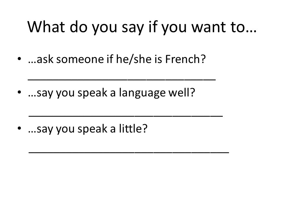 What do you say if you want to… …ask someone if he/she is French? ______________________________ …say you speak a language well? _____________________