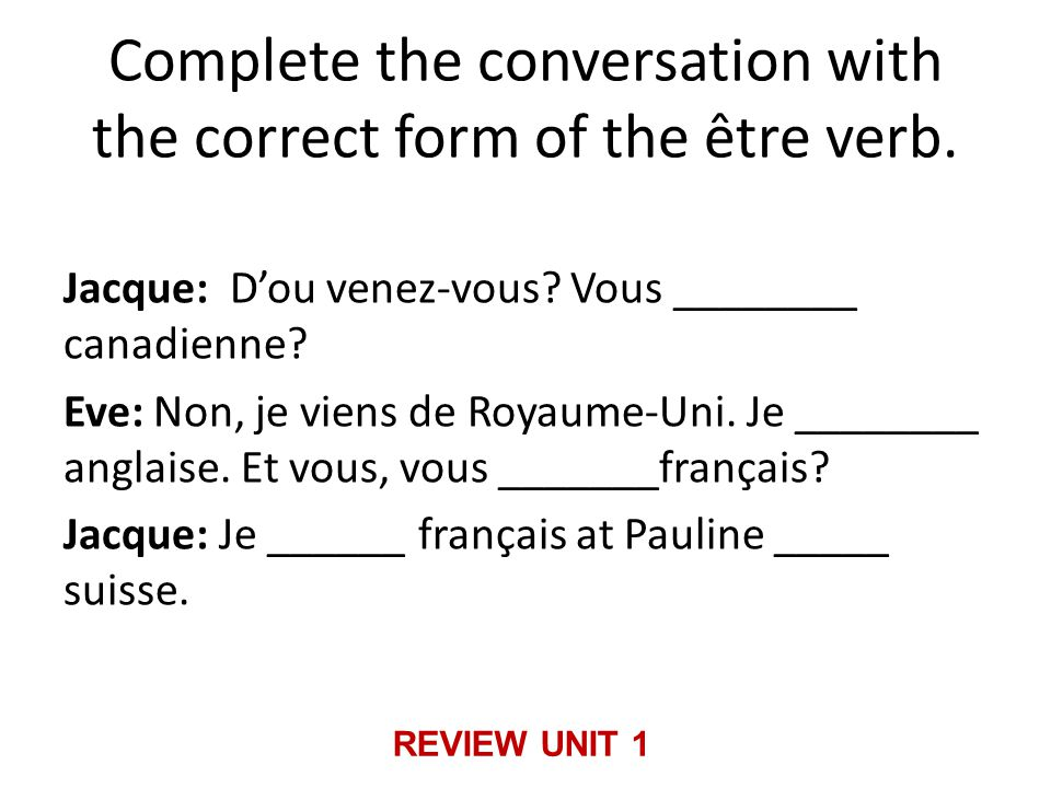 Complete the conversation with the correct form of the être verb. Jacque: D'ou venez-vous? Vous ________ canadienne? Eve: Non, je viens de Royaume-Uni