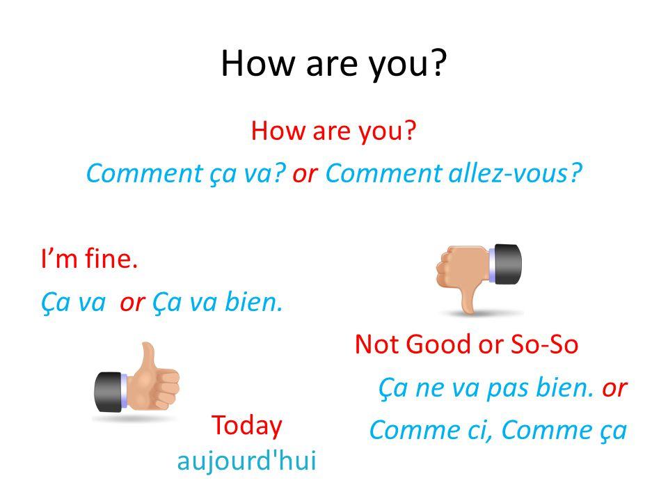 How are you.Comment ça va. or Comment allez-vous.