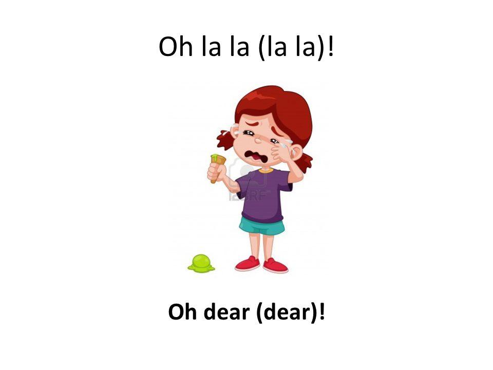 Oh la la (la la)! Oh dear (dear)!