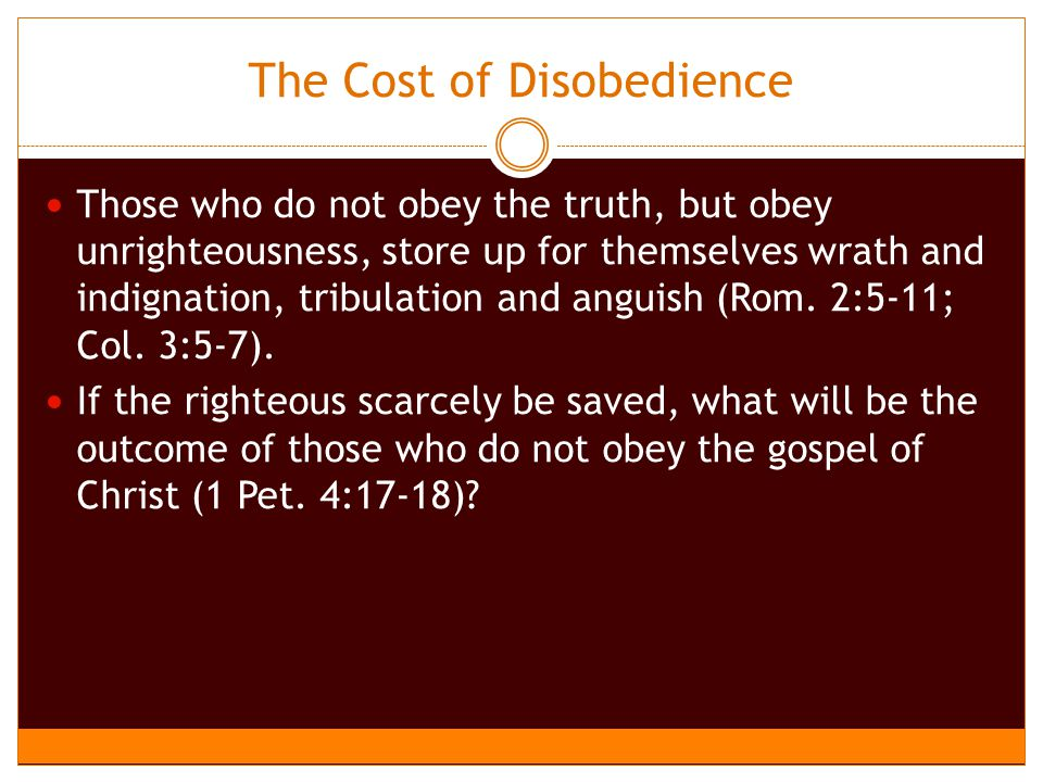 The Cost of Disobedience Those who do not obey the truth, but obey unrighteousness, store up for themselves wrath and indignation, tribulation and anguish (Rom.