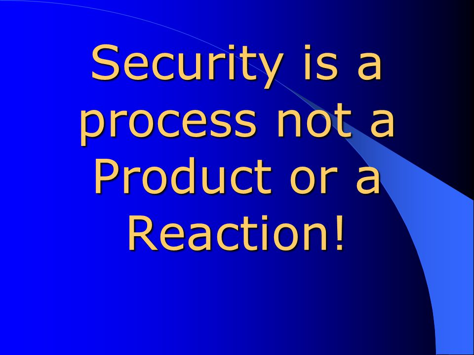 Security is a process not a Product or a Reaction!