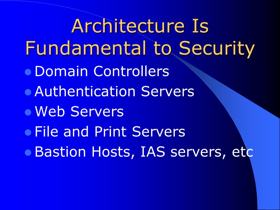 Architecture Is Fundamental to Security Domain Controllers Authentication Servers Web Servers File and Print Servers Bastion Hosts, IAS servers, etc
