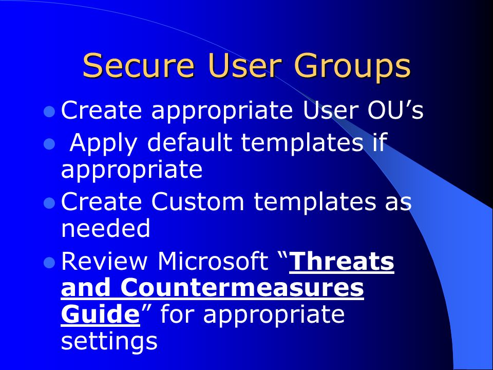 Secure User Groups Create appropriate User OU's Apply default templates if appropriate Create Custom templates as needed Review Microsoft Threats and Countermeasures Guide for appropriate settings
