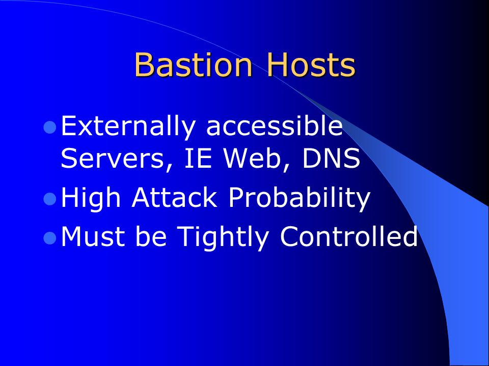 Bastion Hosts Externally accessible Servers, IE Web, DNS High Attack Probability Must be Tightly Controlled