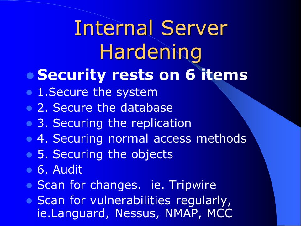 Internal Server Hardening Security rests on 6 items 1.Secure the system 2.