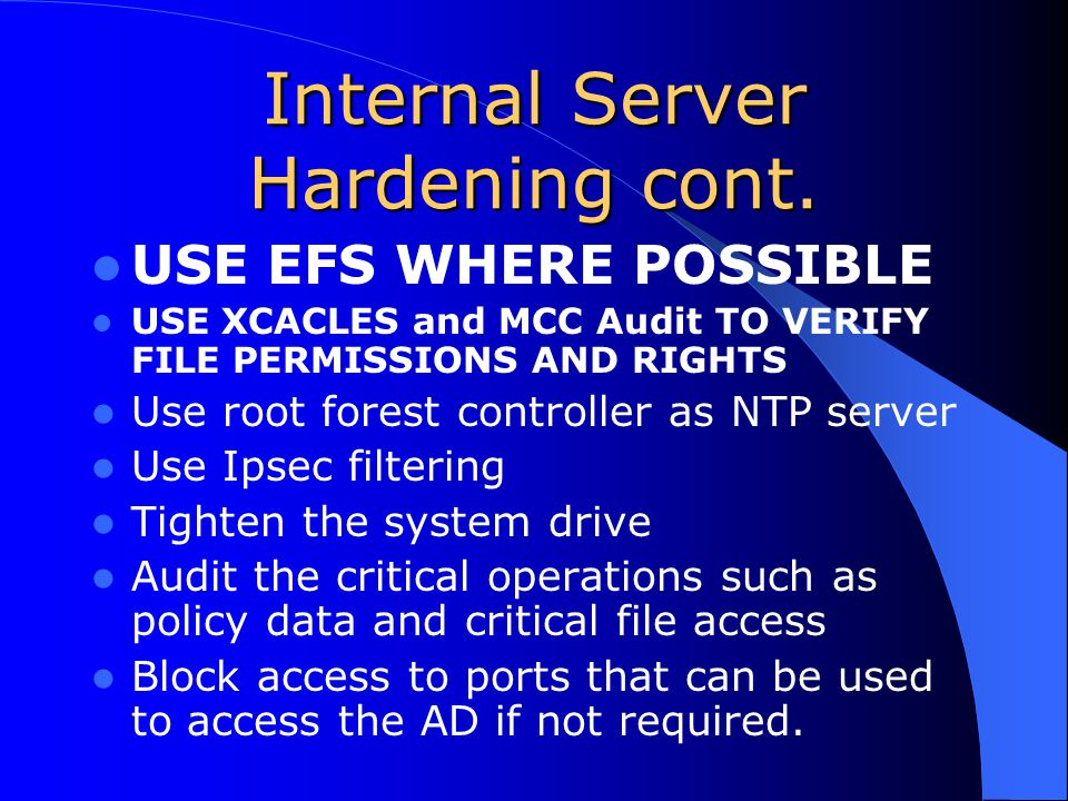 Internal Server Hardening cont. USE EFS WHERE POSSIBLE USE XCACLES and MCC Audit TO VERIFY FILE PERMISSIONS AND RIGHTS Use root forest controller as N