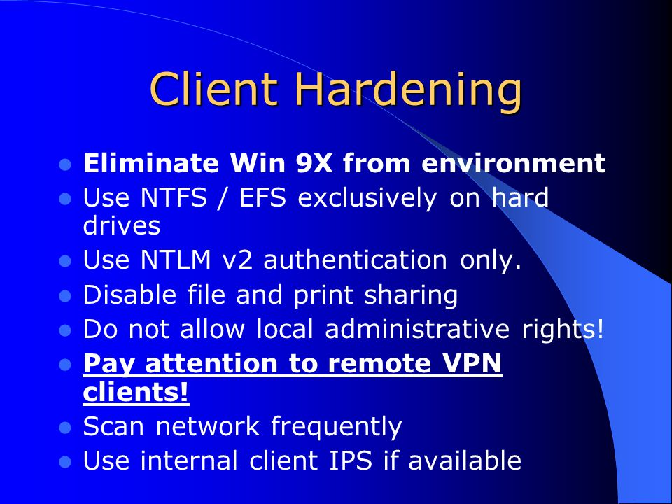 Client Hardening Eliminate Win 9X from environment Use NTFS / EFS exclusively on hard drives Use NTLM v2 authentication only.