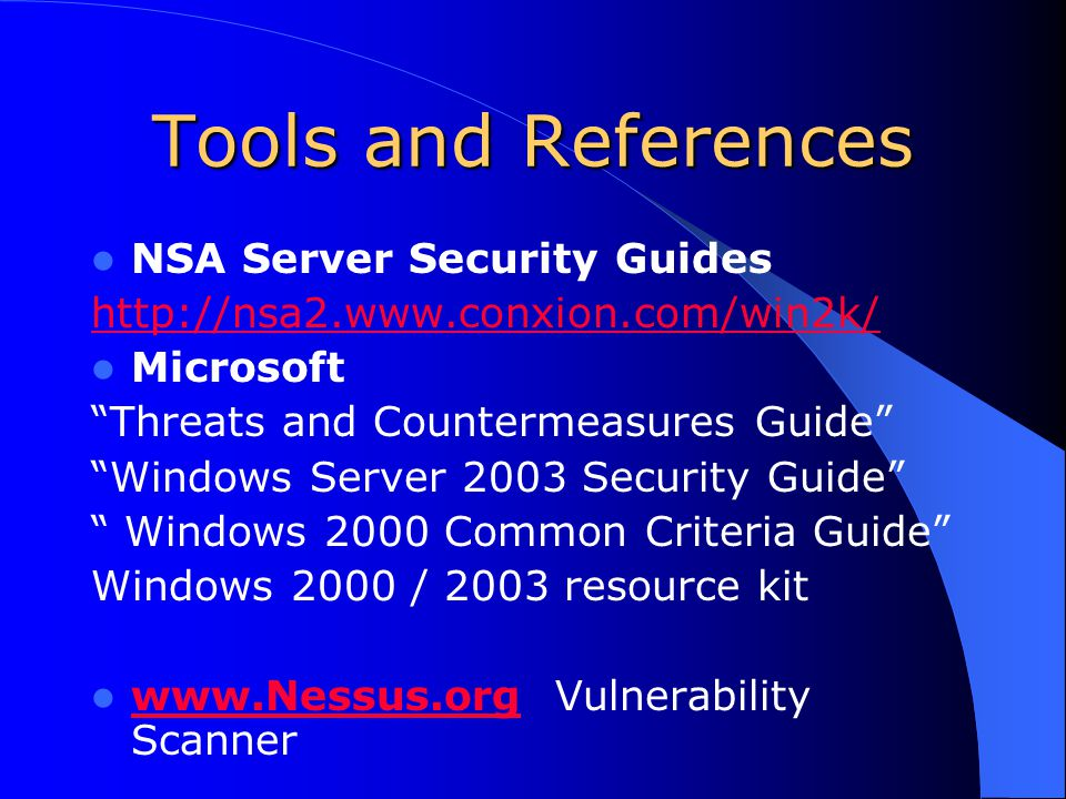 Tools and References NSA Server Security Guides http://nsa2.www.conxion.com/win2k/ Microsoft Threats and Countermeasures Guide Windows Server 2003 Security Guide Windows 2000 Common Criteria Guide Windows 2000 / 2003 resource kit www.Nessus.org Vulnerability Scanner www.Nessus.org