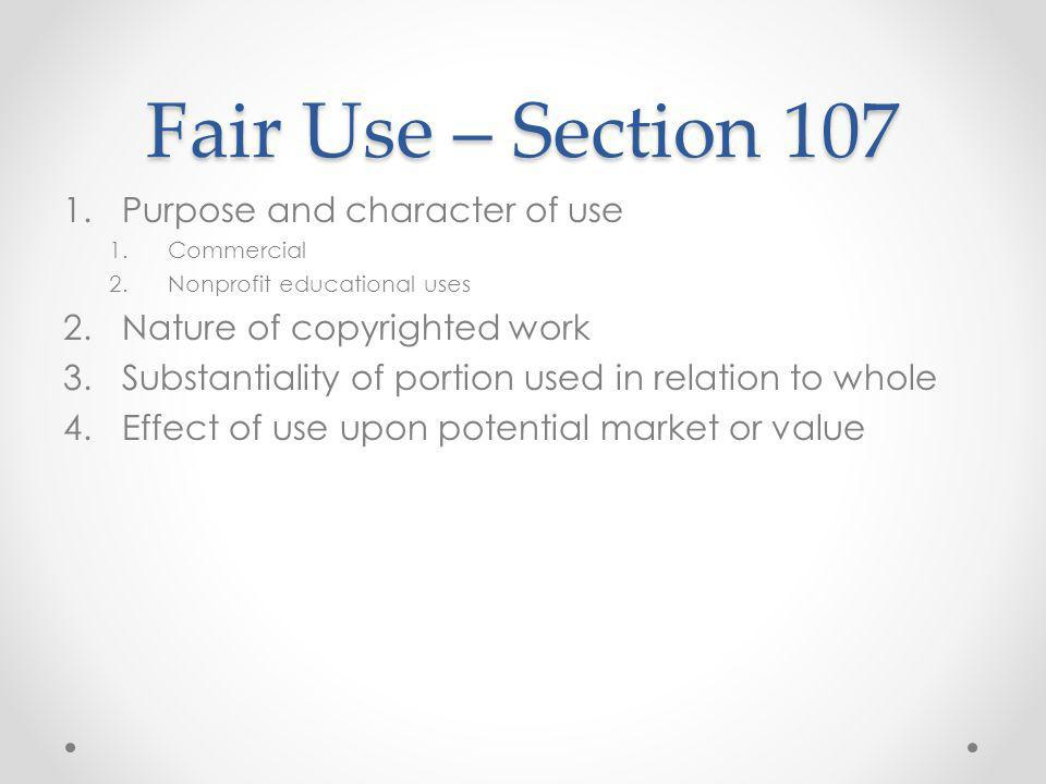 Fair Use – Section 107 1.Purpose and character of use 1.Commercial 2.Nonprofit educational uses 2.Nature of copyrighted work 3.Substantiality of portion used in relation to whole 4.Effect of use upon potential market or value