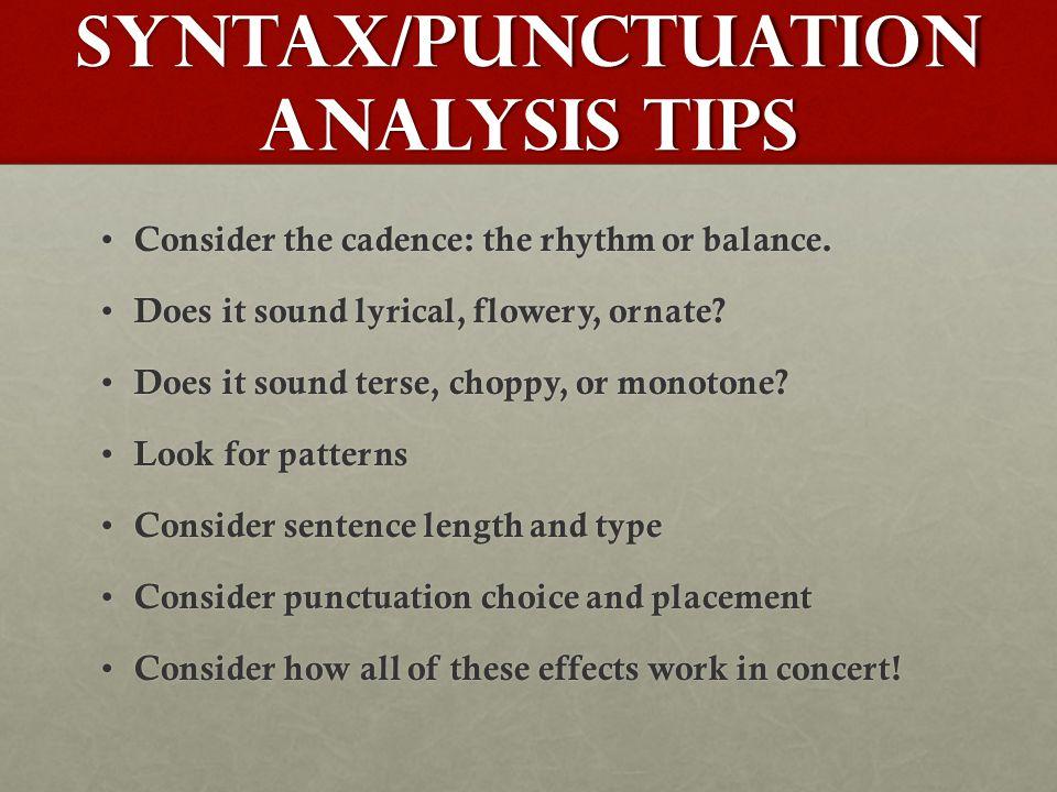 SYNTAX/PUNCTUATION ANALYSIS TIPS Consider the cadence: the rhythm or balance.
