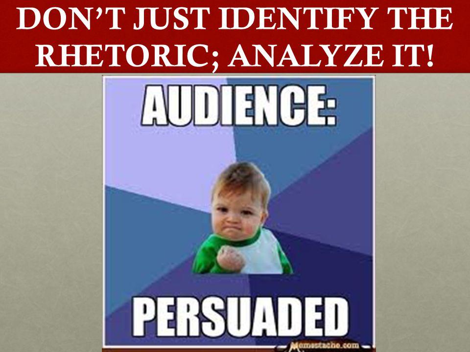 DON'T JUST IDENTIFY THE RHETORIC; ANALYZE IT!