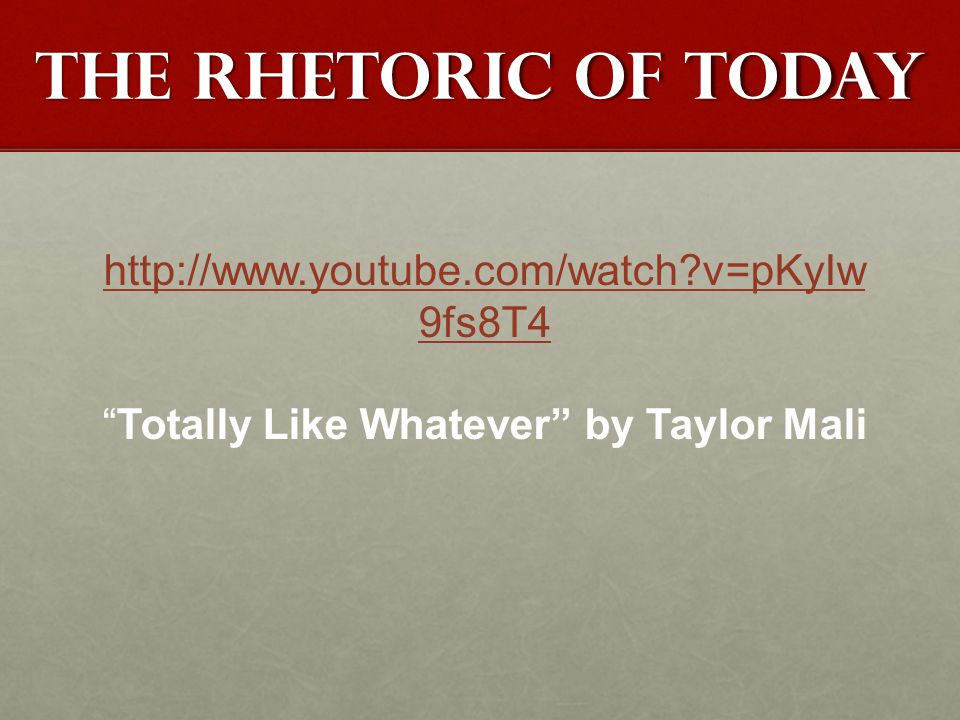 The rhetoric of today http://www.youtube.com/watch v=pKyIw 9fs8T4 Totally Like Whatever by Taylor Mali