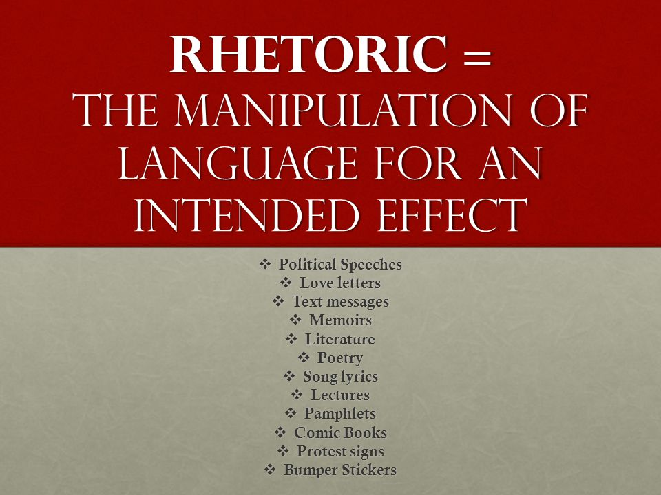 Rhetoric = The manipulation of language for an intended effect  Political Speeches  Love letters  Text messages  Memoirs  Literature  Poetry  Song lyrics  Lectures  Pamphlets  Comic Books  Protest signs  Bumper Stickers