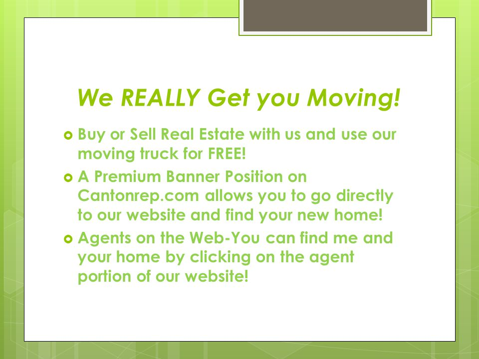 We REALLY Get you Moving.  Buy or Sell Real Estate with us and use our moving truck for FREE.