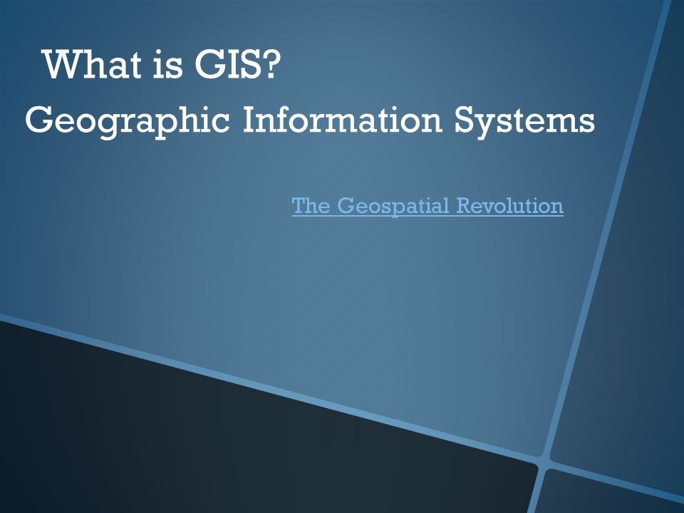 What is GIS? Geographic Information Systems The Geospatial Revolution