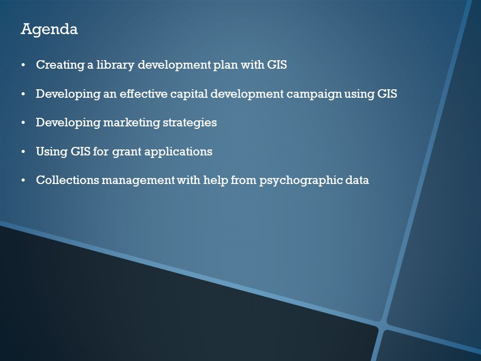 Agenda Creating a library development plan with GIS Developing an effective capital development campaign using GIS Developing marketing strategies Usi