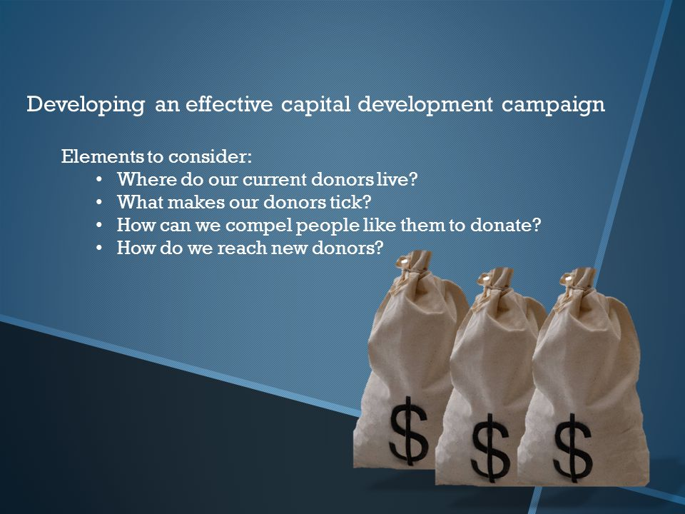 Developing an effective capital development campaign Elements to consider: Where do our current donors live? What makes our donors tick? How can we co