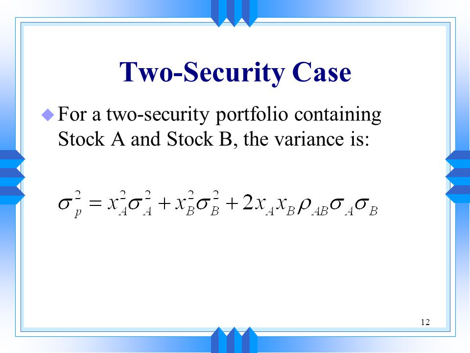 12 Two-Security Case u For a two-security portfolio containing Stock A and Stock B, the variance is: