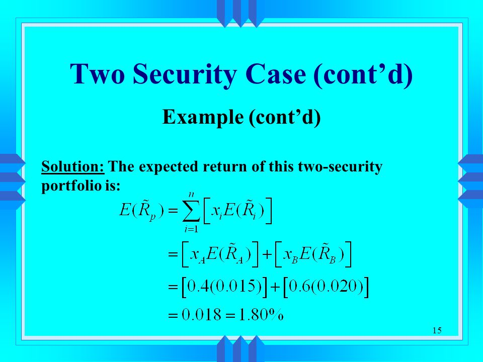 15 Two Security Case (cont'd) Example (cont'd) Solution: The expected return of this two-security portfolio is: