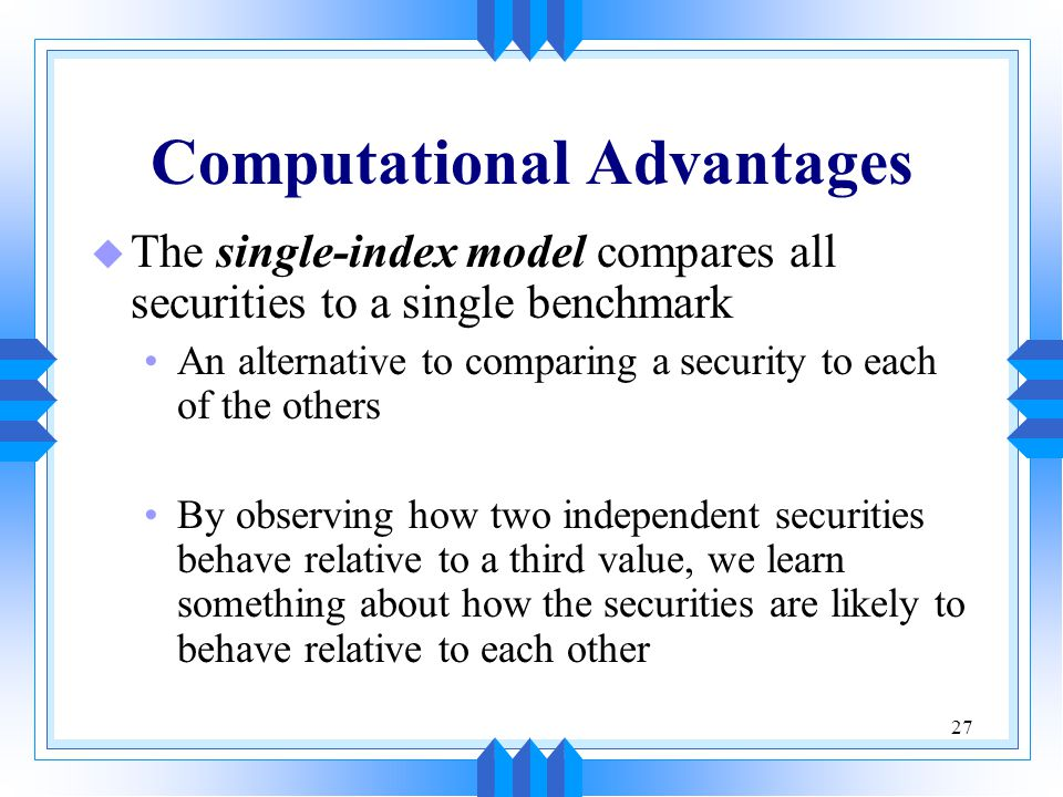 27 Computational Advantages u The single-index model compares all securities to a single benchmark An alternative to comparing a security to each of t