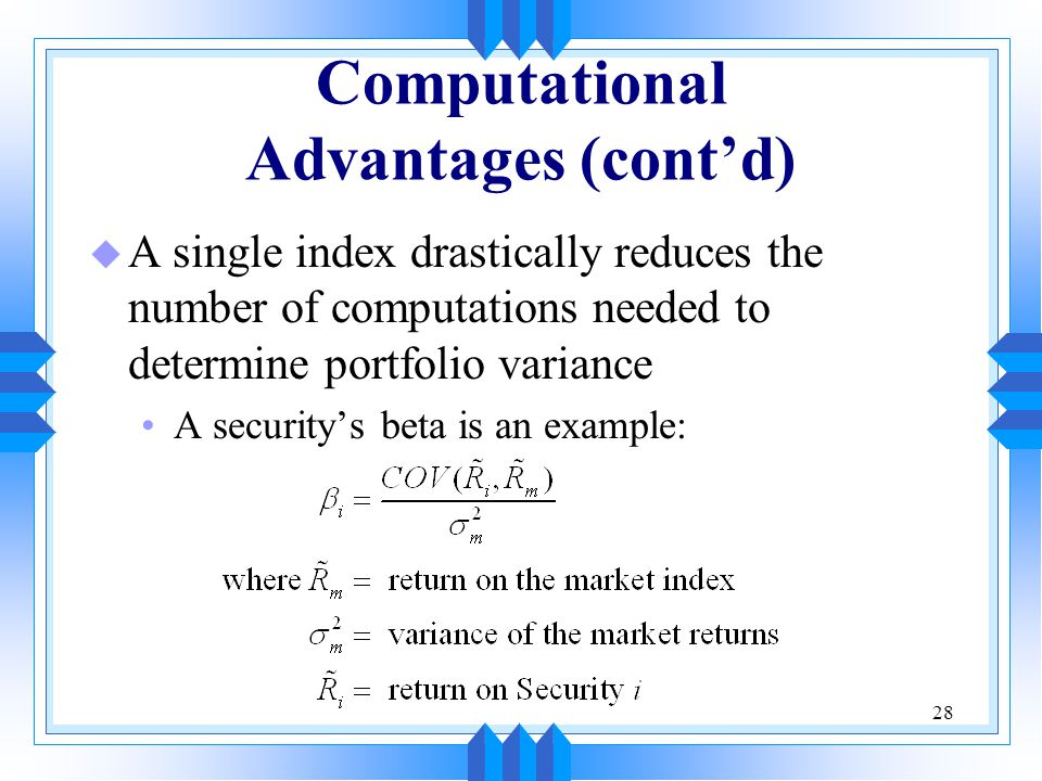 28 Computational Advantages (cont'd) u A single index drastically reduces the number of computations needed to determine portfolio variance A security