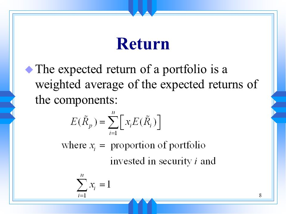 8 Return u The expected return of a portfolio is a weighted average of the expected returns of the components: