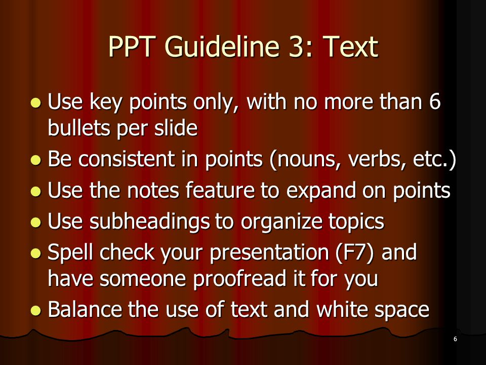 6 PPT Guideline 3: Text Use key points only, with no more than 6 bullets per slide Use key points only, with no more than 6 bullets per slide Be consi