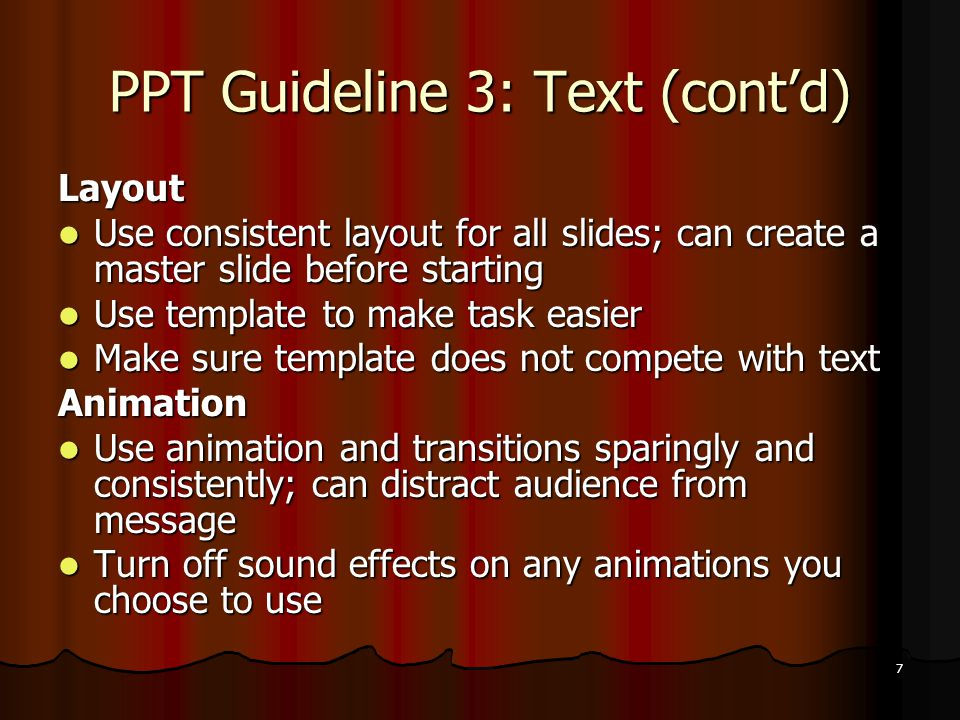 7 PPT Guideline 3: Text (cont'd) Layout Use consistent layout for all slides; can create a master slide before starting Use consistent layout for all slides; can create a master slide before starting Use template to make task easier Use template to make task easier Make sure template does not compete with text Make sure template does not compete with textAnimation Use animation and transitions sparingly and consistently; can distract audience from message Use animation and transitions sparingly and consistently; can distract audience from message Turn off sound effects on any animations you choose to use Turn off sound effects on any animations you choose to use