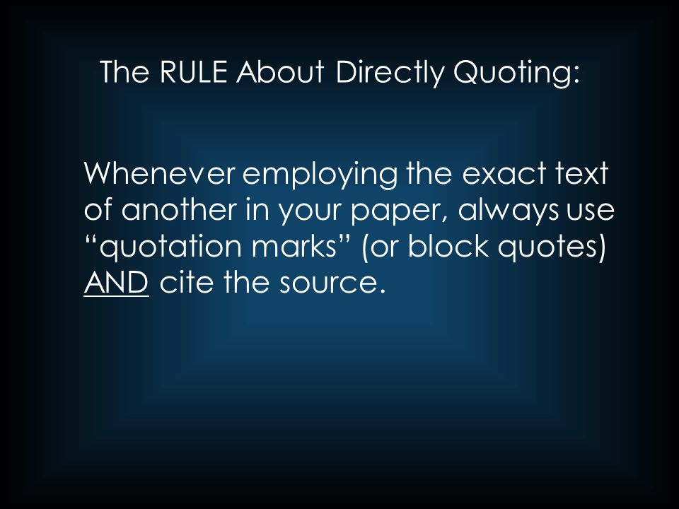 "The RULE About Directly Quoting: Whenever employing the exact text of another in your paper, always use ""quotation marks"" (or block quotes) AND cite t"