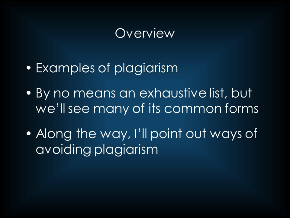 Overview Examples of plagiarism By no means an exhaustive list, but we'll see many of its common forms Along the way, I'll point out ways of avoiding