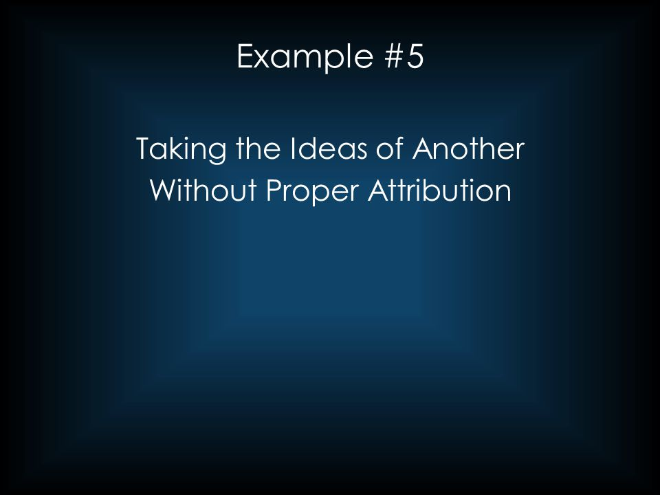 Example #5 Taking the Ideas of Another Without Proper Attribution