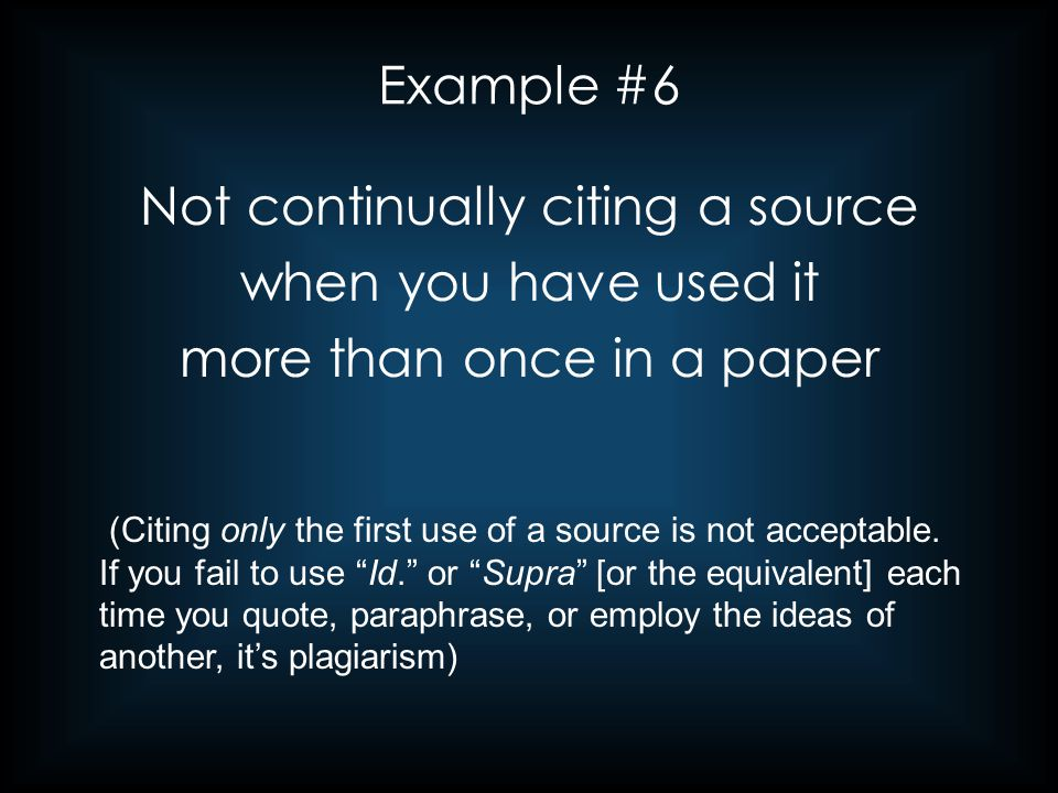 Example #6 Not continually citing a source when you have used it more than once in a paper (Citing only the first use of a source is not acceptable. I