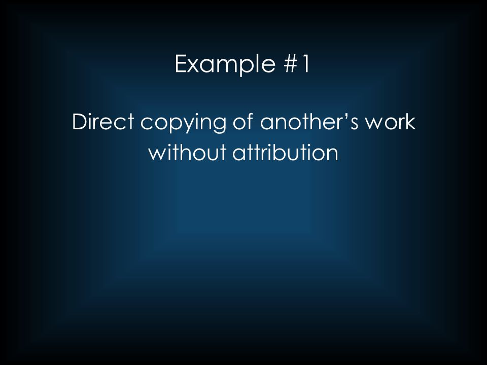 Example #1 (cont'd) This copying can include borrowing without attribution any of the following: –an entire work –significant sections thereof –organizational structure (headings/subheadings) –a sentence This direct copying has significantly increased in the digital age